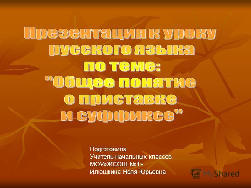 Подготовила Учитель начальных классов МОУ»ЖСОШ 1» Илюшкина Нэля Юрьевна