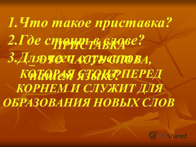 1. Что такое приставка? 2. Где стоит в слове? 3. Для чего служит в нашем языке? ПРИСТАВКА _ ЭТО ЧАСТЬ СЛОВА, КОТОРАЯ СТОИТ ПЕРЕД КОРНЕМ И СЛУЖИТ ДЛЯ ОБРАЗОВАНИЯ НОВЫХ СЛОВ