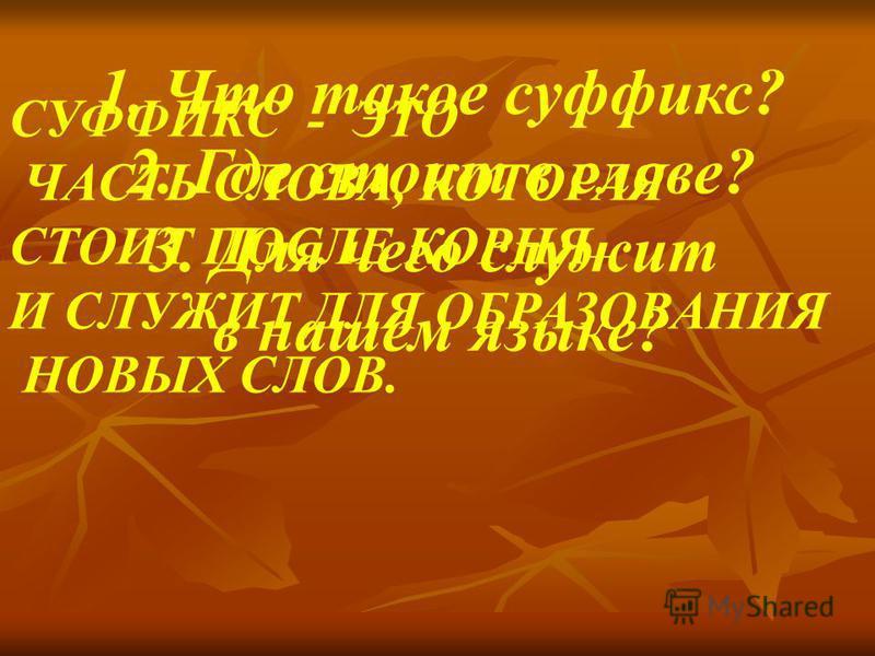 1. Что такое суффикс? 2. Где стоит в слове? 3. Для чего служит в нашем языке? СУФФИКС - ЭТО ЧАСТЬ СЛОВА, КОТОРАЯ СТОИТ ПОСЛЕ КОРНЯ И СЛУЖИТ ДЛЯ ОБРАЗОВАНИЯ НОВЫХ СЛОВ.