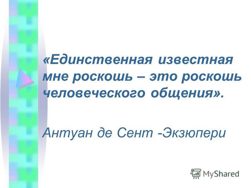 «Единственная известная мне роскошь – это роскошь человеческого общения». Антуан де Сент -Экзюпери