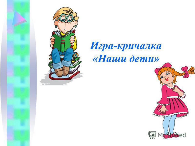 Игра-кричалка «Наши дети»