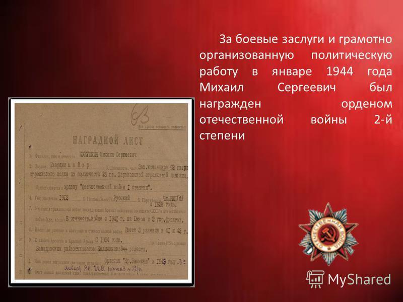 За боевые заслуги и грамотно организованную политическую работу в январе 1944 года Михаил Сергеевич был награжден орденом отечественной войны 2-й степени