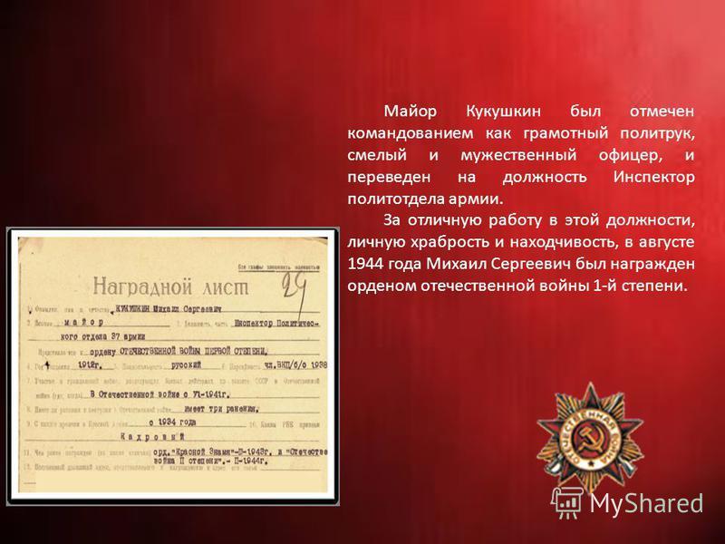 Майор Кукушкин был отмечен командованием как грамотный политрук, смелый и мужественный офицер, и переведен на должность Инспектор политотдела армии. За отличную работу в этой должности, личную храбрость и находчивость, в августе 1944 года Михаил Серг