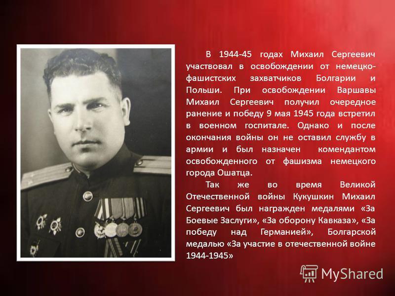 В 1944-45 годах Михаил Сергеевич участвовал в освобождении от немецко- фашистских захватчиков Болгарии и Польши. При освобождении Варшавы Михаил Сергеевич получил очередное ранение и победу 9 мая 1945 года встретил в военном госпитале. Однако и после