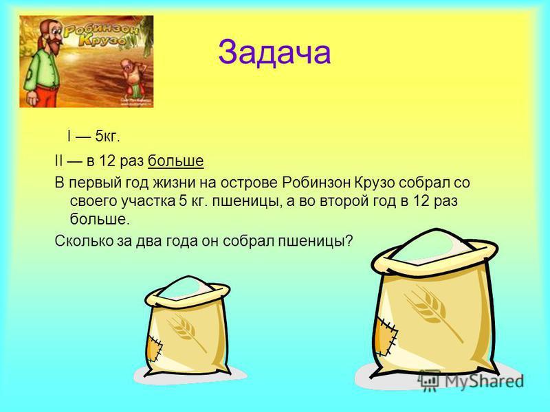 Задача I 5 кг. II в 12 раз больше В первый год жизни на острове Робинзон Крузо собрал со своего участка 5 кг. пшеницы, а во второй год в 12 раз больше. Сколько за два года он собрал пшеницы?