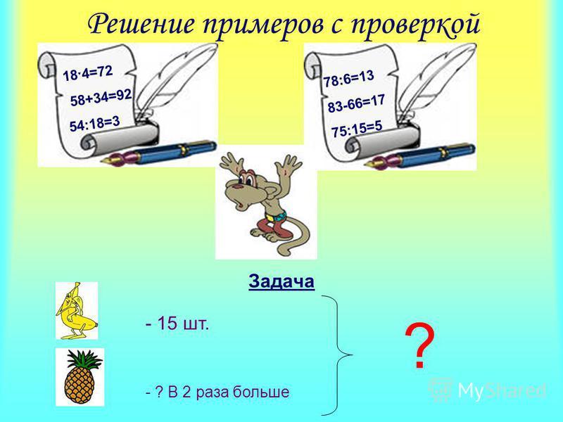 Решение примеров с проверкой Задача 18 ˑ 4=72 58+34=92 54:18=3 78:6=13 83-66=17 75:15=5 - 15 шт. - ? В 2 раза больше ?