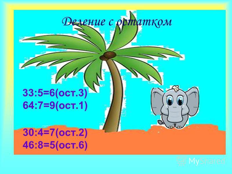 33:5=6(ост.3) 64:7=9(ост.1) 30:4=7(ост.2) 46:8=5(ост.6) Деление с остатком