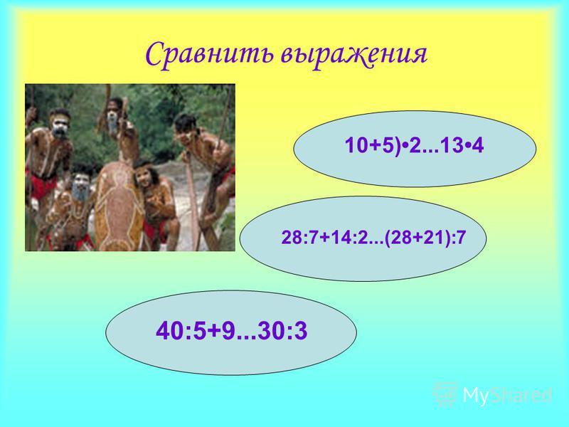Сравнить выражения 10+5)2...134 28:7+14:2...(28+21):7 40:5+9...30:3