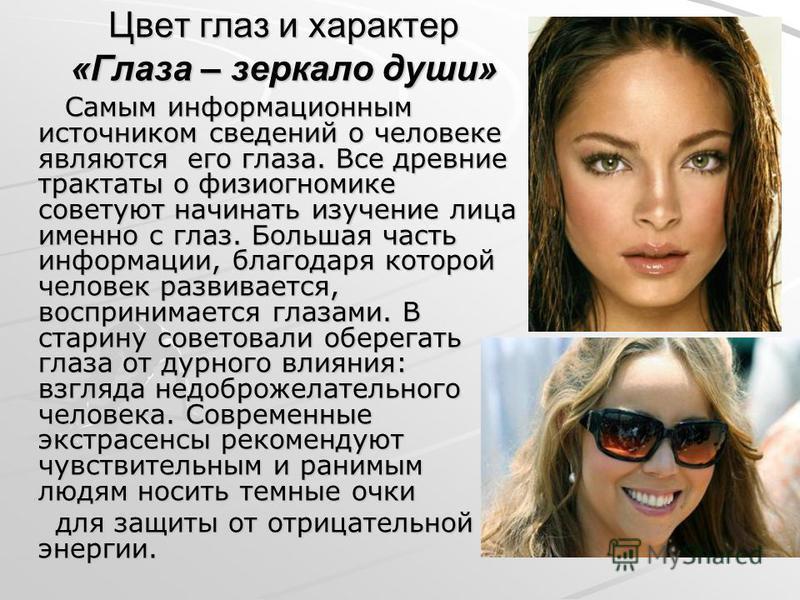 Цвет глаз и характер «Глаза – зеркало души» Самым информационным источником сведений о человеке являются его глаза. Все древние трактаты о физиогномике советуют начинать изучение лица именно с глаз. Большая часть информации, благодаря которой человек