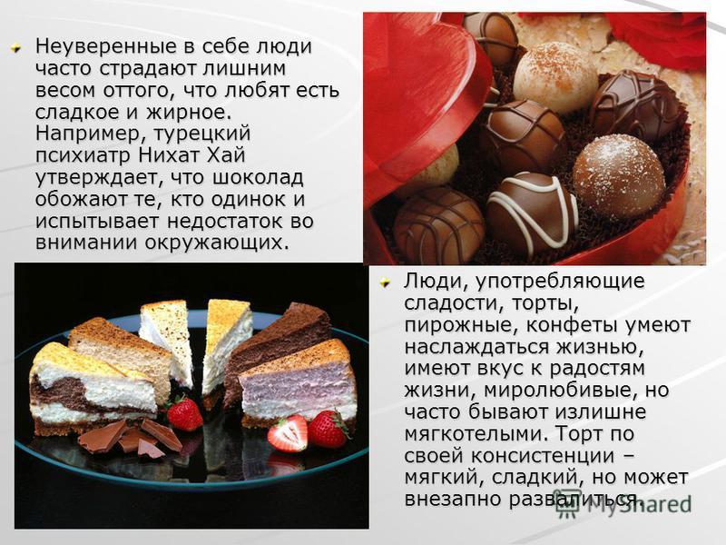 Неуверенные в себе люди часто страдают лишним весом оттого, что любят есть сладкое и жирное. Например, турецкий психиатр Нихат Хай утверждает, что шоколад обожают те, кто одинок и испытывает недостаток во внимании окружающих. Люди, употребляющие слад
