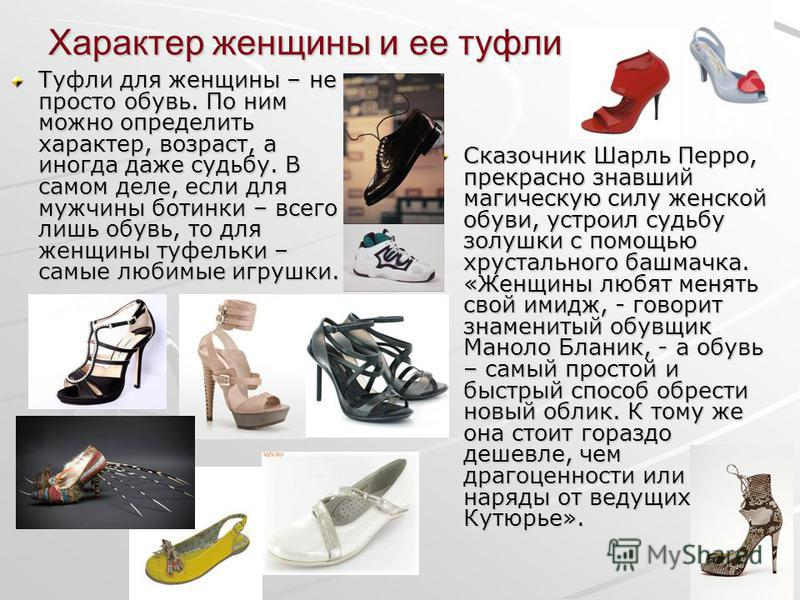 Характер женщины и ее туфли Туфли для женщины – не просто обувь. По ним можно определить характер, возраст, а иногда даже судьбу. В самом деле, если для мужчины ботинки – всего лишь обувь, то для женщины туфельки – самые любимые игрушки. Сказочник Ша