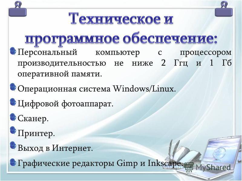 Персональный компьютер с процессором производительностью не ниже 2 Ггц и 1 Гб оперативной памяти. Операционная система Windows/Linux. Цифровой фотоаппарат. Сканер. Принтер. Выход в Интернет. Графические редакторы Gimp и Inkscape.