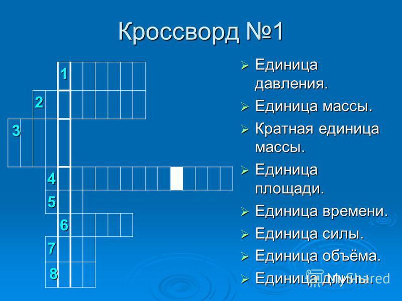 Кроссворд 1 Единица давления. Единица массы. Кратная единица массы. Единица площади. Единица времени. Единица силы. Единица объёма. Единица длины. 1 2 3 4 5 6 7 8