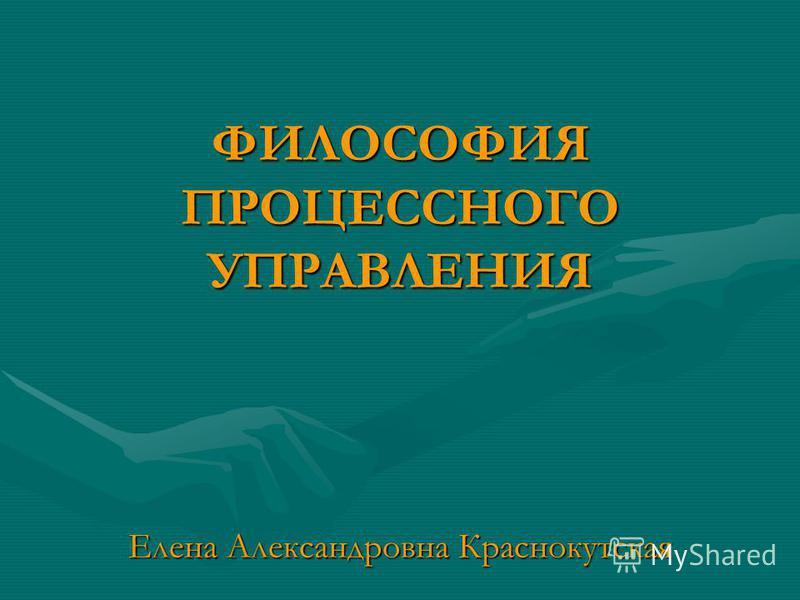 ФИЛОСОФИЯ ПРОЦЕССНОГО УПРАВЛЕНИЯ Елена Александровна Краснокутская