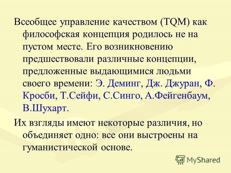 Всеобщее управление качеством (TQM) как философская концепция родилось не на пустом месте. Его возникновению предшествовали различные концепции, предложенные выдающимися людьми своего времени: Всеобщее управление качеством (TQM) как философская конце