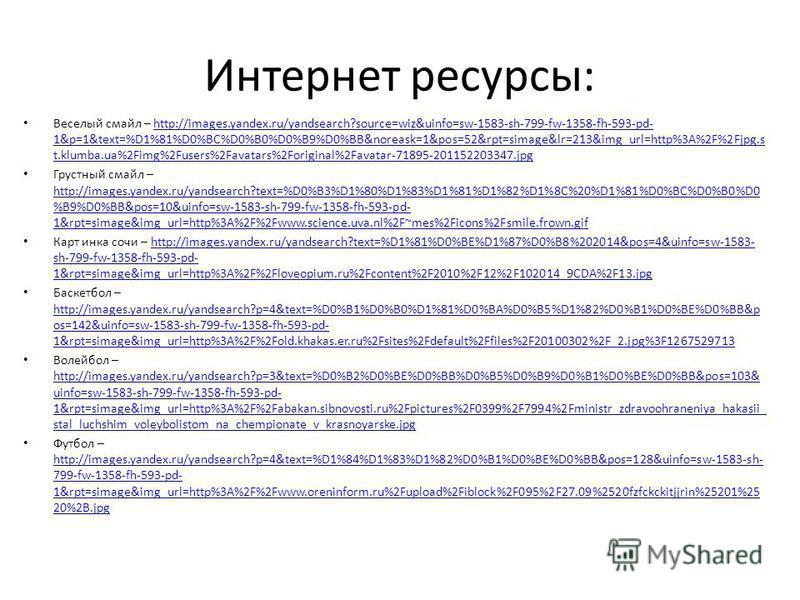 Интернет ресурсы: Веселый смайл – http://images.yandex.ru/yandsearch?source=wiz&uinfo=sw-1583-sh-799-fw-1358-fh-593-pd- 1&p=1&text=%D1%81%D0%BC%D0%B0%D0%B9%D0%BB&noreask=1&pos=52&rpt=simage&lr=213&img_url=http%3A%2F%2Fjpg.s t.klumba.ua%2Fimg%2Fusers%