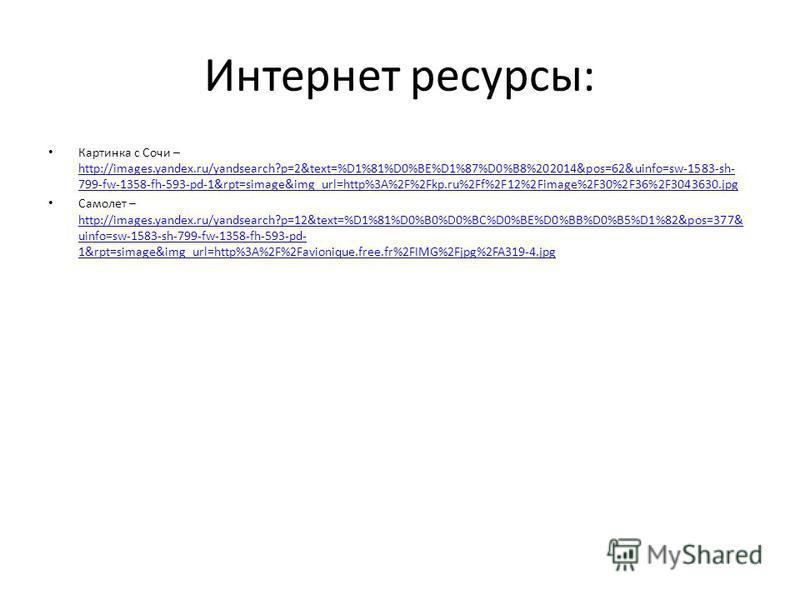 Интернет ресурсы: Картинка с Сочи – http://images.yandex.ru/yandsearch?p=2&text=%D1%81%D0%BE%D1%87%D0%B8%202014&pos=62&uinfo=sw-1583-sh- 799-fw-1358-fh-593-pd-1&rpt=simage&img_url=http%3A%2F%2Fkp.ru%2Ff%2F12%2Fimage%2F30%2F36%2F3043630. jpg http://im