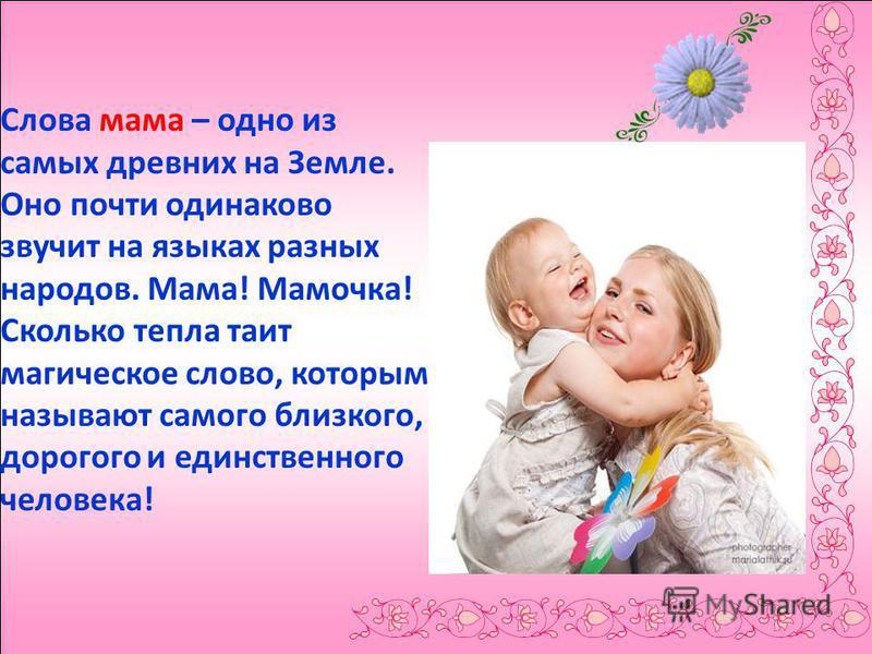 Слова мама – одно из самых древних на Земле. Оно почти одинаково звучит на языках разных народов. Мама! Мамочка! Сколько тепла таит магическое слово, которым называют самого близкого, дорогого и единственного человека!
