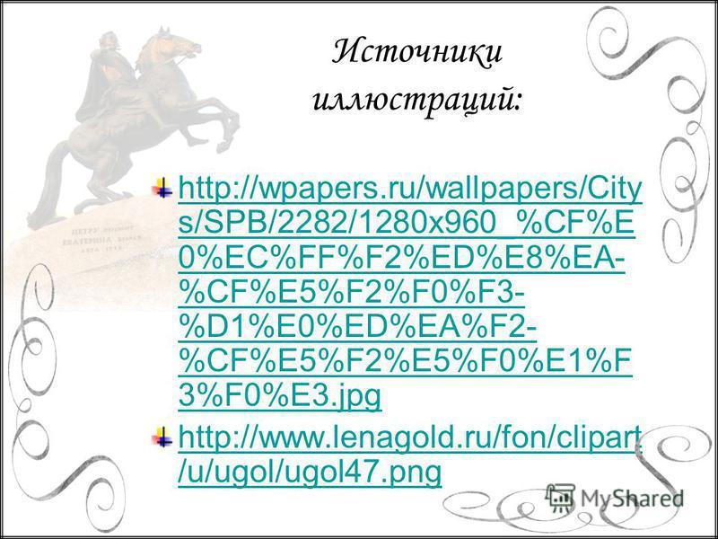 http://wpapers.ru/wallpapers/City s/SPB/2282/1280x960_%CF%E 0%EC%FF%F2%ED%E8%EA- %CF%E5%F2%F0%F3- %D1%E0%ED%EA%F2- %CF%E5%F2%E5%F0%E1%F 3%F0%E3. jpg http://www.lenagold.ru/fon/clipart /u/ugol/ugol47. png Источники иллюстраций: