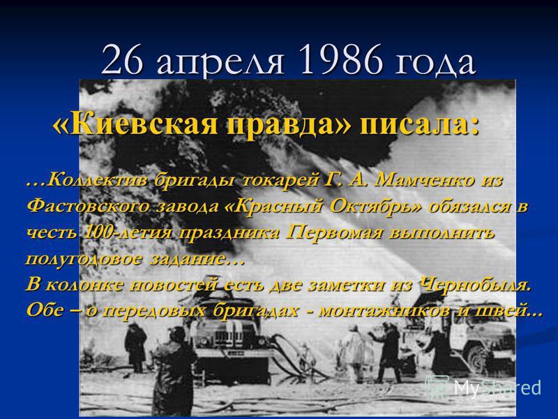 26 апреля 1986 года «Киевская правда» писала: …Коллектив бригады токарей Г. А. Мамченко из Фастовского завода «Красный Октябрь» обязался в честь 100-летия праздника Первомая выполнить полугодовое задание… В колонке новостей есть две заметки из Черноб