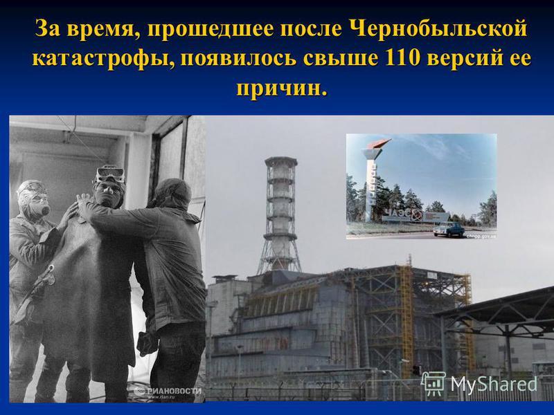 За время, прошедшее после Чернобыльской катастрофы, появилось свыше 110 версий ее причин.