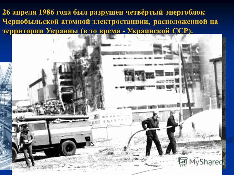 26 апреля 1986 года был разрушен четвёртый энергоблок Чернобыльской атомной электростанции, расположенной на территории Украины (в то время - Украинской ССР).