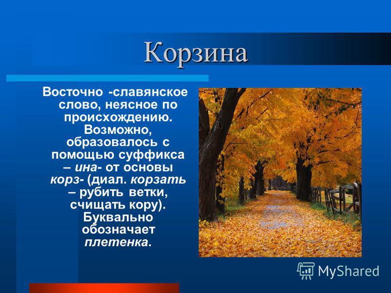 Корзина Восточно -славянское слово, неясное по происхождению. Возможно, образовалось с помощью суффикса – ина- от основы корз- (диал. корзать – рубить ветки, счищать кору). Буквально обозначает плетенка.