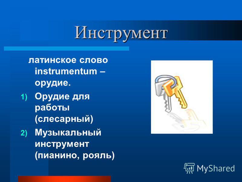 Инструмент латинское слово instrumentum – орудие. 1) Орудие для работы (слесарный) 2) Музыкальный инструмент (пианино, рояль)