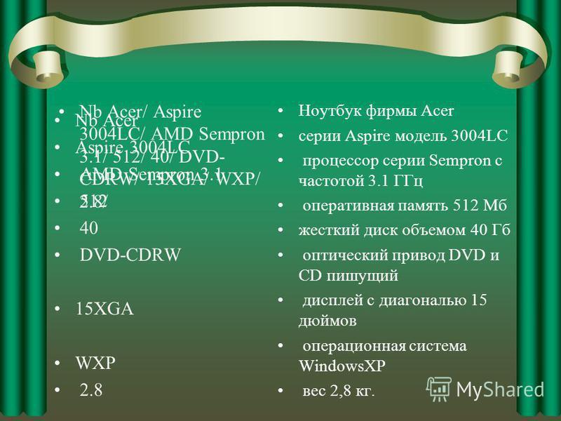 Nb Acer/ Aspire 3004LC/ AMD Sempron 3.1/ 512/ 40/ DVD- CDRW/ 15XGA/ WXP/ 2.8/ Ноутбук фирмы Acer серии Aspire модель 3004LC процессор серии Sempron с частотой 3.1 ГГц оперативная память 512 Мб жесткий диск объемом 40 Гб оптический привод DVD и CD пиш