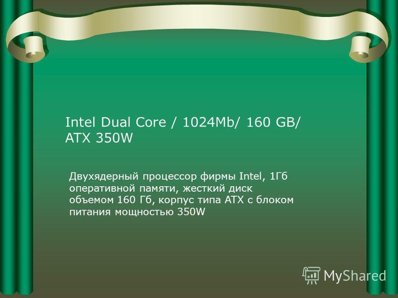 Intel Dual Core / 1024Mb/ 160 GB/ ATX 350W Двухядерный процессор фирмы Intel, 1Гб оперативной памяти, жесткий диск объемом 160 Гб, корпус типа ATX с блоком питания мощностью 350W
