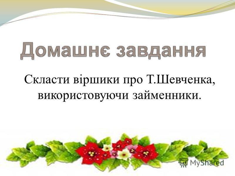 Скласти віршики про Т.Шевченка, використовуючи займенники.