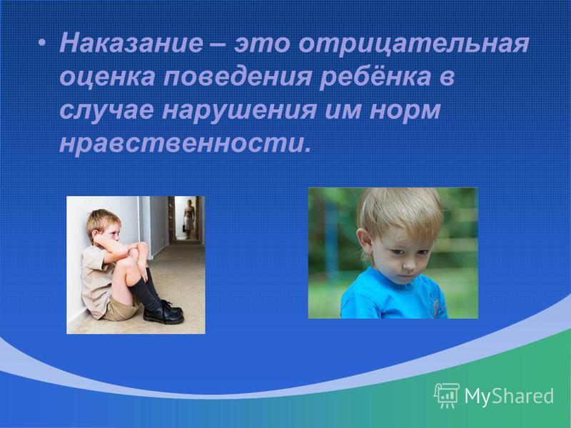 Наказание – это отрицательная оценка поведения ребёнка в случае нарушения им норм нравственности.