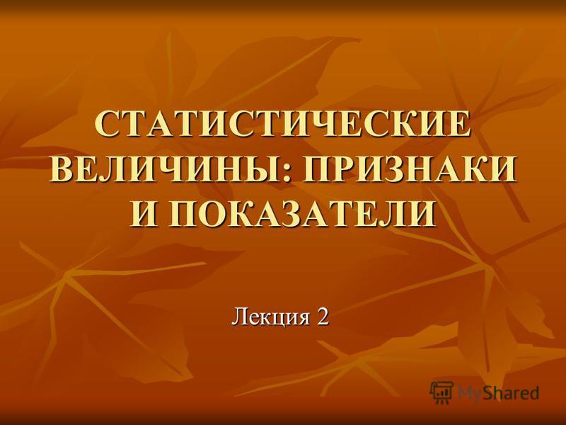 СТАТИСТИЧЕСКИЕ ВЕЛИЧИНЫ: ПРИЗНАКИ И ПОКАЗАТЕЛИ Лекция 2