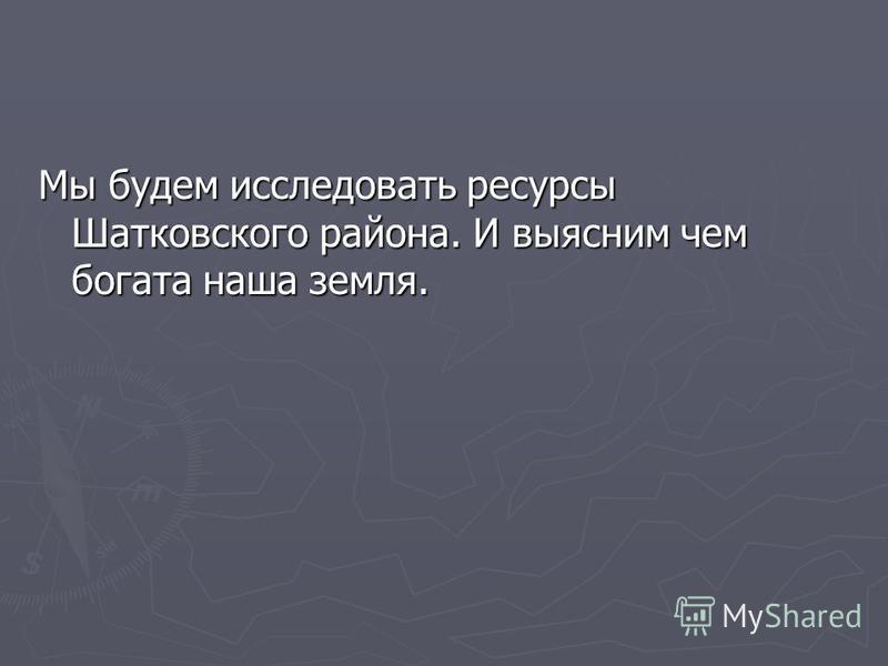 Мы будем исследовать ресурсы Шатковского района. И выясним чем богата наша земля.