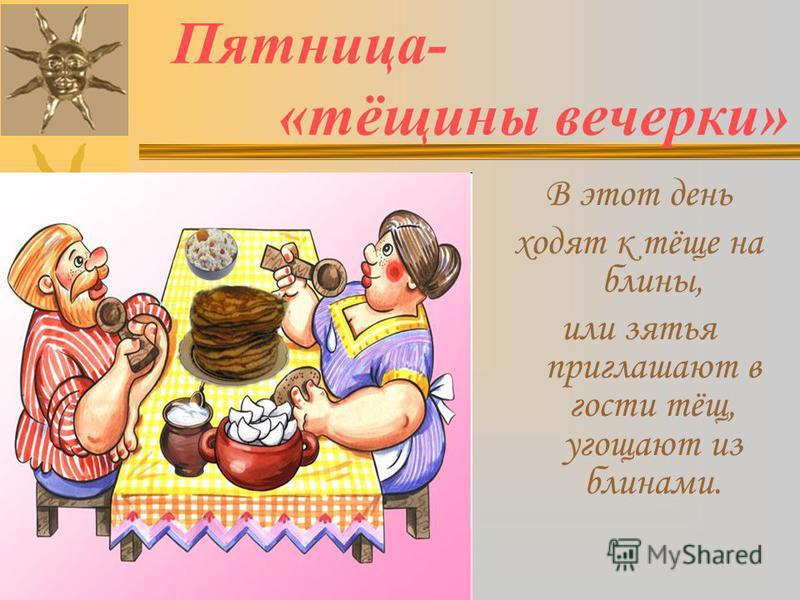 Пятница- «тёщины вечерки» В этот день ходят к тёще на блины, или зятья приглашают в гости тёщ, угощают из блинами.