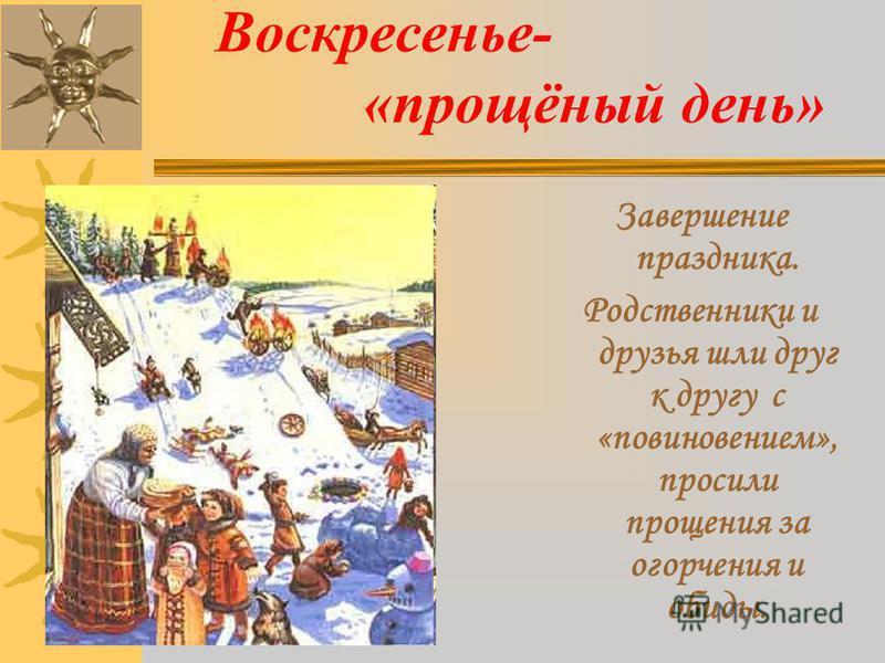 Воскресенье- «прощёный день» Завершение праздника. Родственники и друзья шли друг к другу с «повиновением», просили прощения за огорчения и обиды.