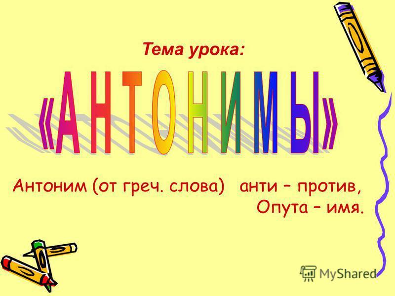 Тема урока: Антоним (от греч. слова) анти – против, Опута – имя.