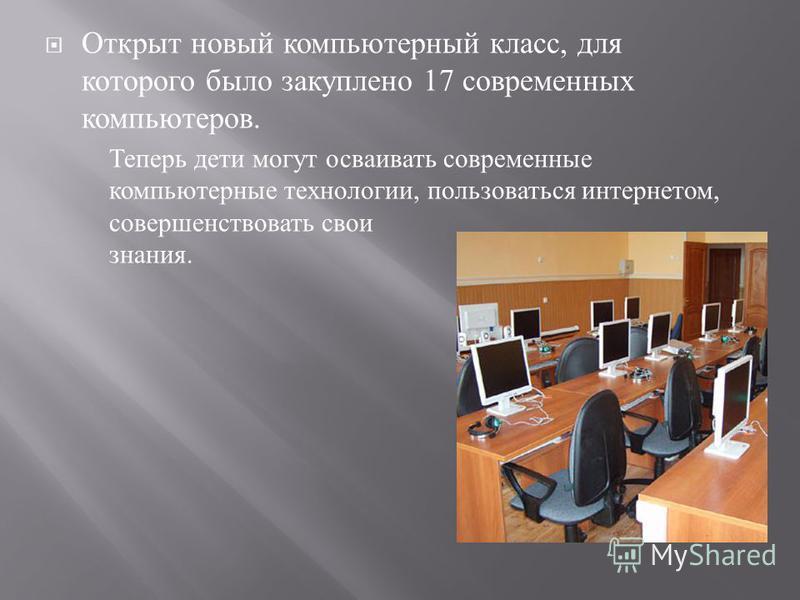 Открыт новый компьютерный класс, для которого было закуплено 17 современных компьютеров. Теперь дети могут осваивать современные компьютерные технологии, пользоваться интернетом, совершенствовать свои знания.