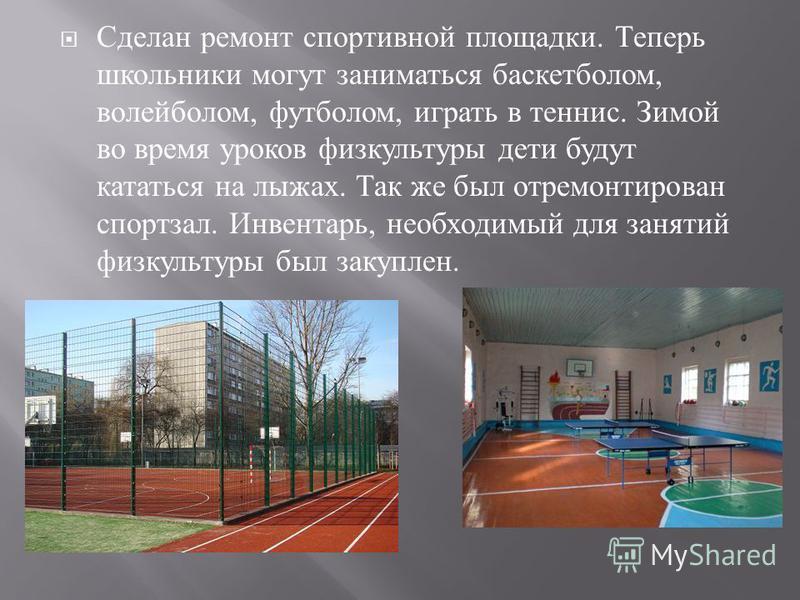 Сделан ремонт спортивной площадки. Теперь школьники могут заниматься баскетболом, волейболом, футболом, играть в теннис. Зимой во время уроков физкультуры дети будут кататься на лыжах. Так же был отремонтирован спортзал. Инвентарь, необходимый для за