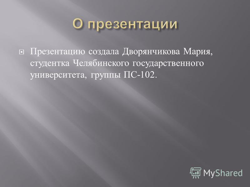 Презентацию создала Дворянчикова Мария, студентка Челябинского государственного университета, группы ПС -102.