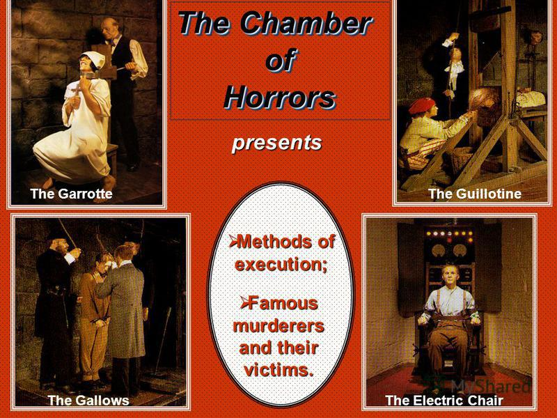 The Chamber ofHorrors ofHorrorspresents Methods of execution; Methods of execution; Famous murderers and their victims. Famous murderers and their victims. The Guillotine The Electric Chair The Garrotte The Gallows