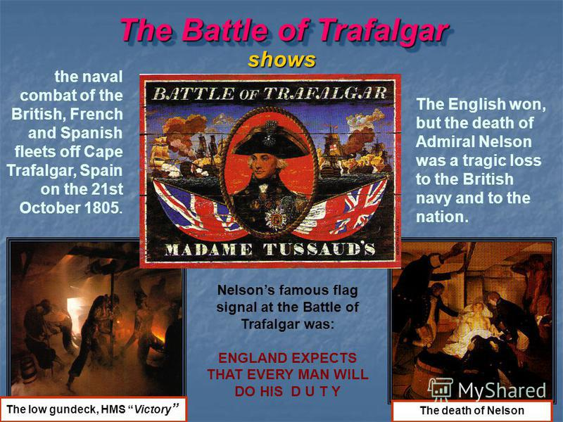 The Battle of Trafalgar the naval combat of the British, French and Spanish fleets off Cape Trafalgar, Spain on the 21st October 1805. shows The English won, but the death of Admiral Nelson was a tragic loss to the British navy and to the nation. The