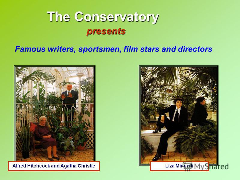 The Conservatory presents Famous writers, sportsmen, film stars and directors Alfred Hitchcock and Agatha ChristieLiza Minnelli
