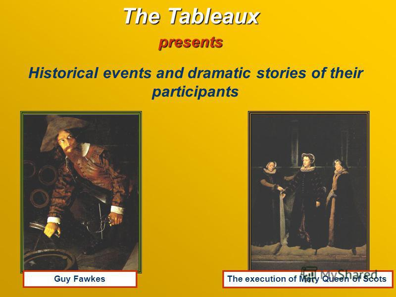 The Tableaux presents Historical events and dramatic stories of their participants Guy Fawkеs The execution of Mary Queen of Scots