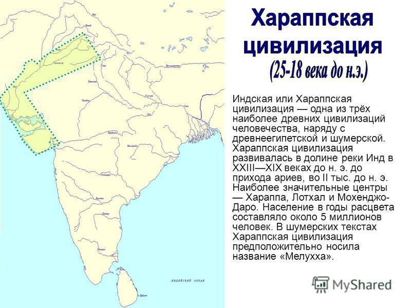 Индская или Хараппская цивилизация одна из трёх наиболее древних цивилизаций человечества, наряду с древнеегипетской и шумерской. Хараппская цивилизация развивалась в долине реки Инд в XXIIIXIX веках до н. э. до прихода ариев, во II тыс. до н. э. Наи