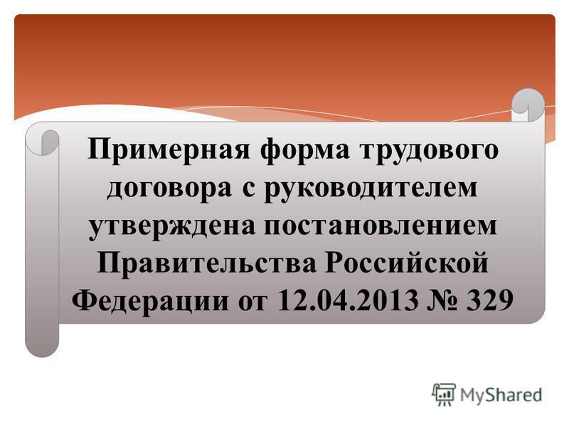 Примерная форма трудового договора с руководителем утверждена постановлением Правительства Российской Федерации от 12.04.2013 329