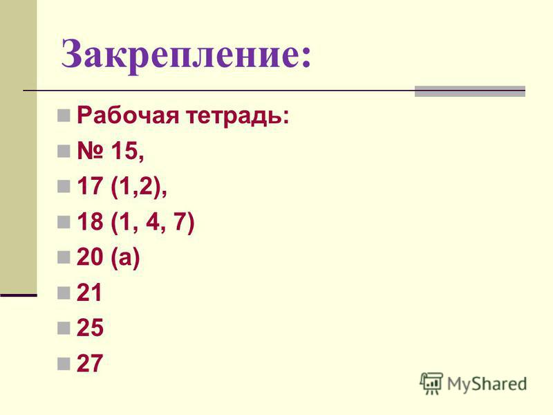 Закрепление: Рабочая тетрадь: 15, 17 (1,2), 18 (1, 4, 7) 20 (а) 21 25 27