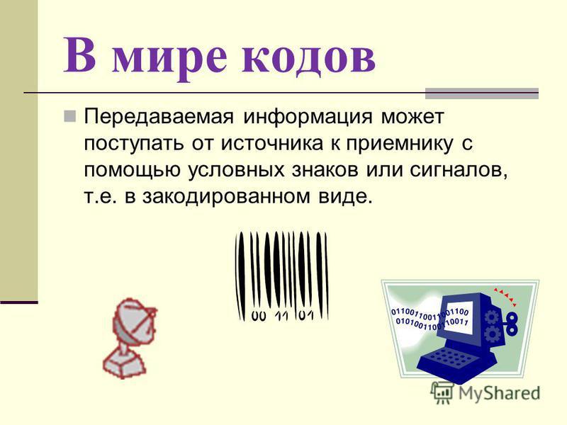 В мире кодов Передаваемая информация может поступать от источника к приемнику с помощью условных знаков или сигналов, т.е. в закодированном виде.