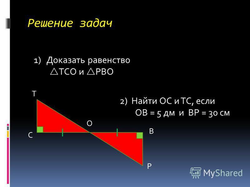 Решение задач Т С В Р О 1)Доказать равенство ТСО и РВО 2) Найти ОС и ТС, если ОВ = 5 дм и ВР = 30 см
