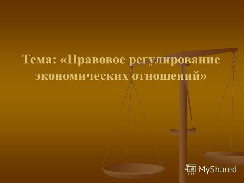 Тема: «Правовое регулирование экономических отношений».